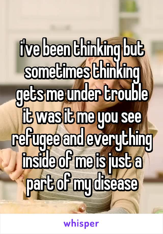 i've been thinking but sometimes thinking gets me under trouble it was it me you see refugee and everything inside of me is just a part of my disease