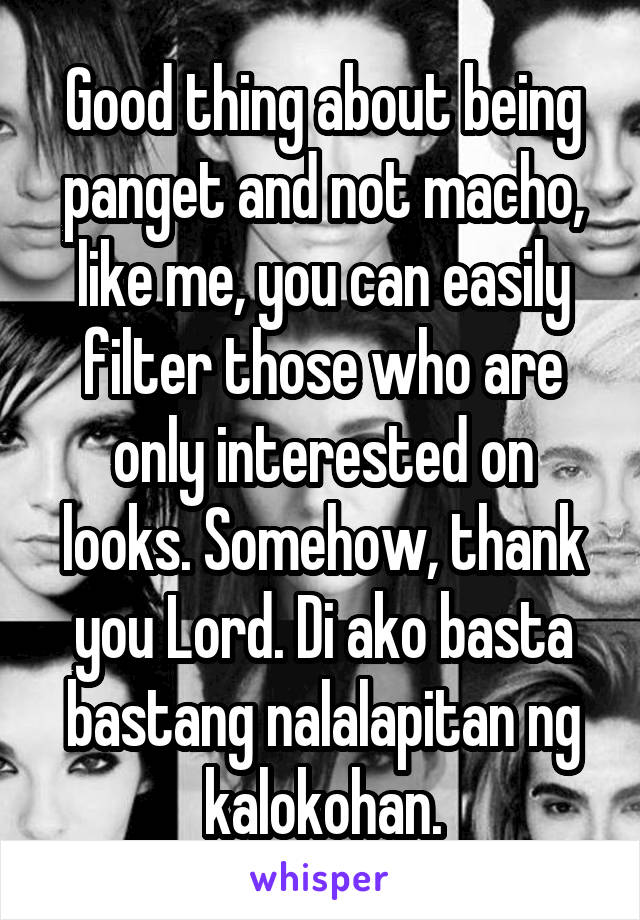 Good thing about being panget and not macho, like me, you can easily filter those who are only interested on looks. Somehow, thank you Lord. Di ako basta bastang nalalapitan ng kalokohan.