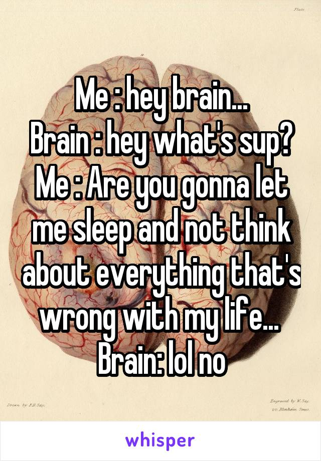 Me : hey brain... Brain : hey what's sup? Me : Are you gonna let me sleep and not think about everything that's wrong with my life...  Brain: lol no