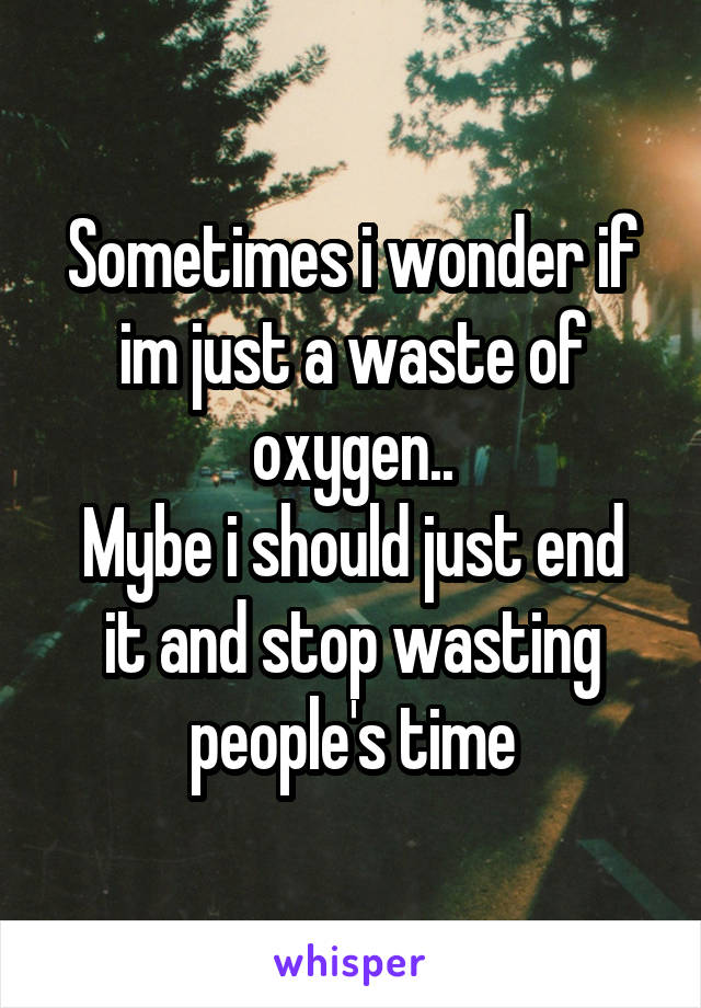 Sometimes i wonder if im just a waste of oxygen.. Mybe i should just end it and stop wasting people's time