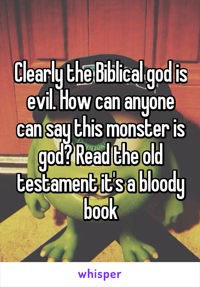 Clearly the Biblical god is evil. How can anyone can say this monster is god? Read the old testament it's a bloody book