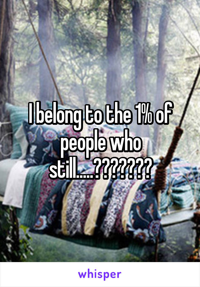 I belong to the 1% of people who still.....???????