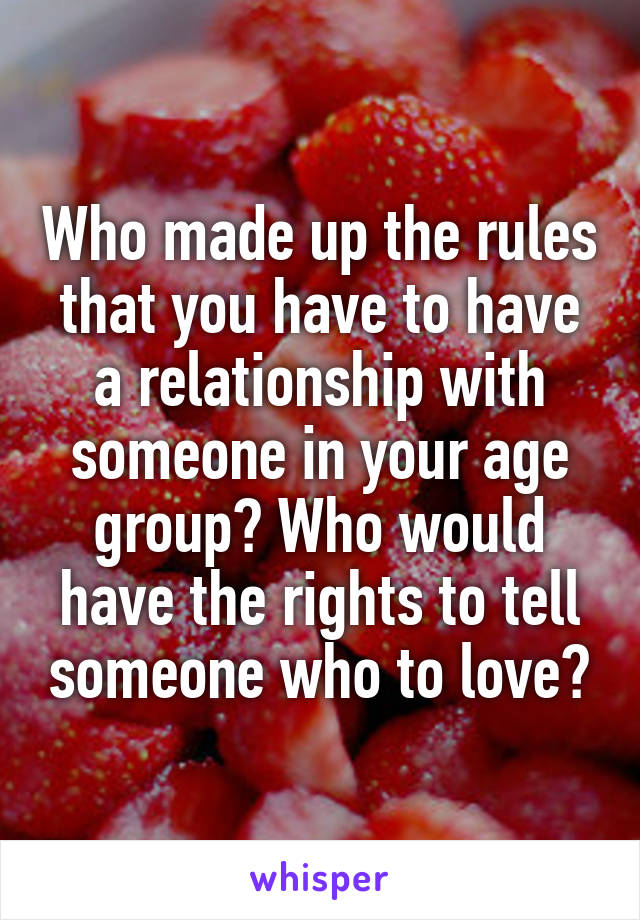 Who made up the rules that you have to have a relationship with someone in your age group? Who would have the rights to tell someone who to love?