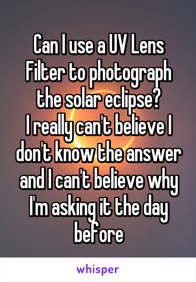 Can I use a UV Lens Filter to photograph the solar eclipse? I really can't believe I don't know the answer and I can't believe why I'm asking it the day before
