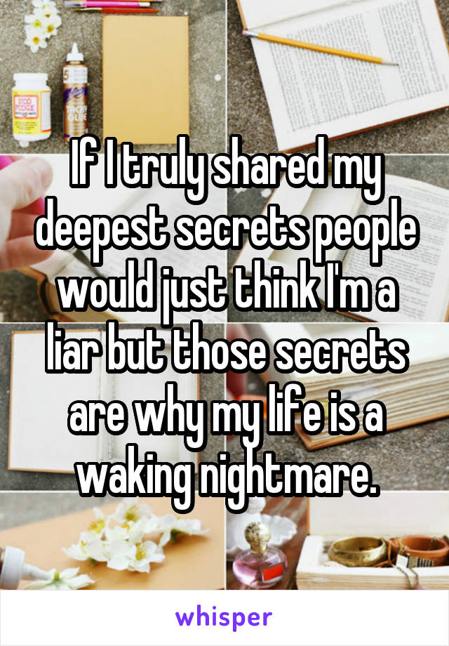If I truly shared my deepest secrets people would just think I'm a liar but those secrets are why my life is a waking nightmare.