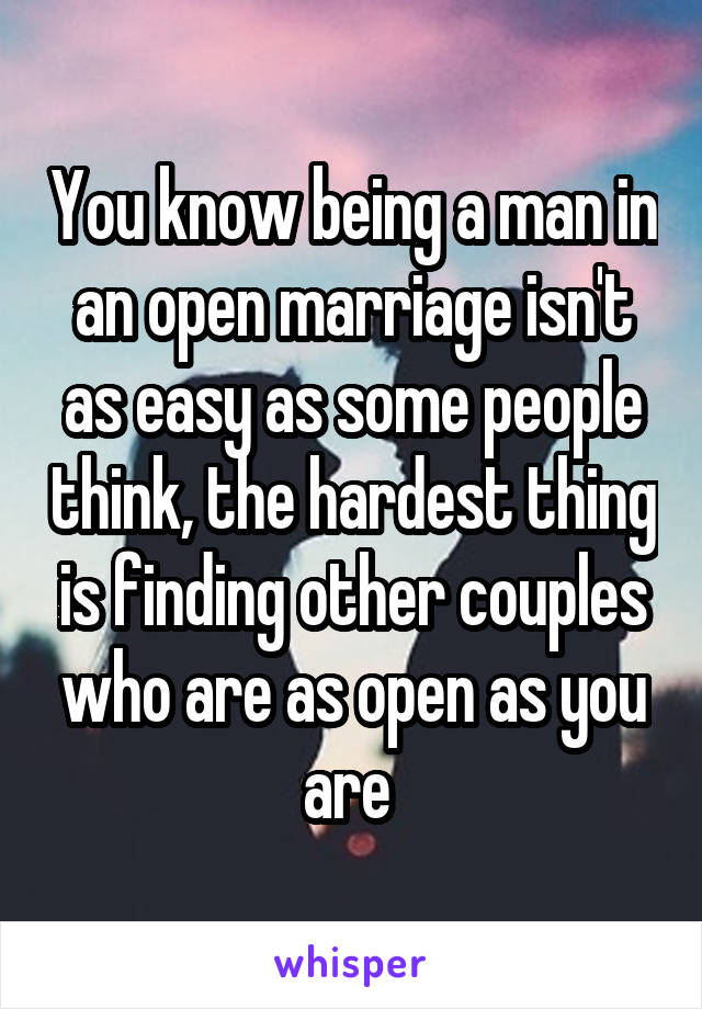 You know being a man in an open marriage isn't as easy as some people think, the hardest thing is finding other couples who are as open as you are