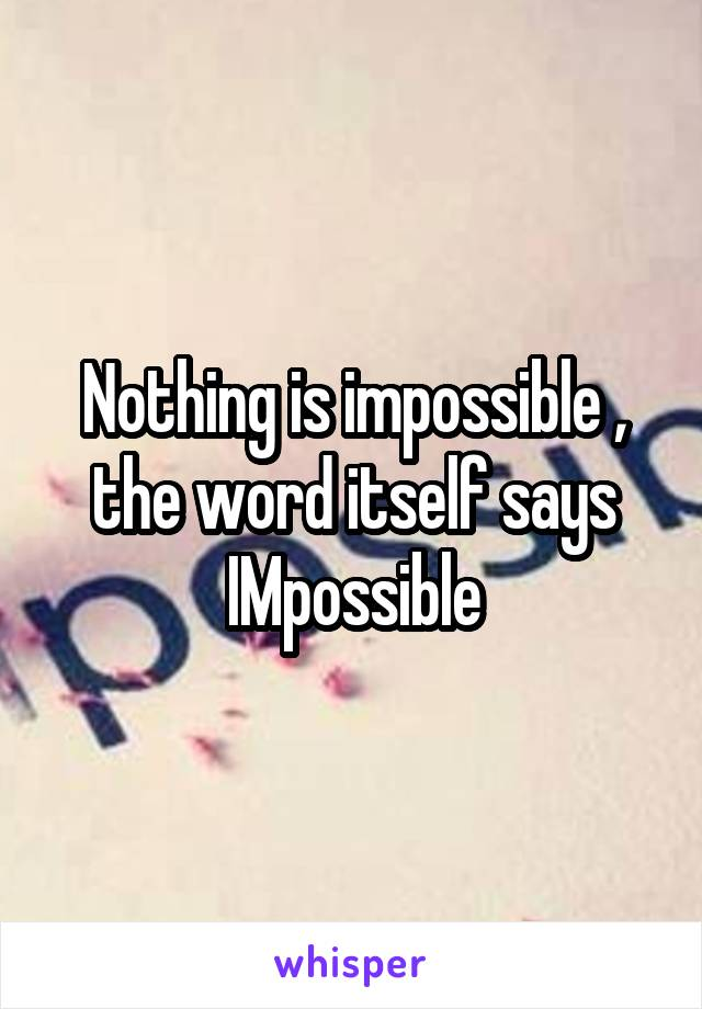 Nothing is impossible , the word itself says IMpossible
