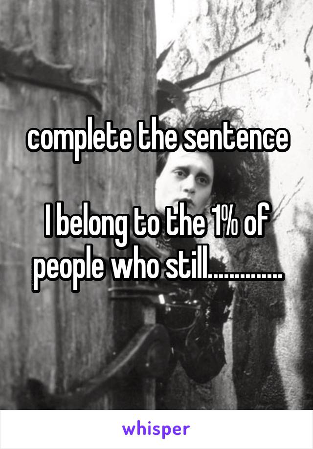complete the sentence  I belong to the 1% of people who still..............