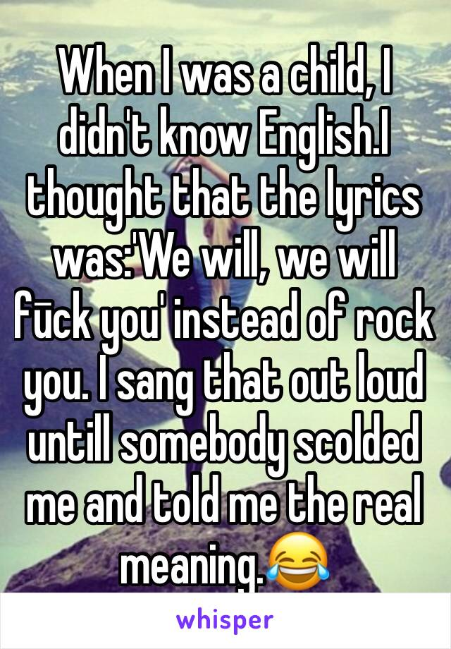 When I was a child, I didn't know English.I thought that the lyrics was:'We will, we will fūck you' instead of rock you. I sang that out loud untill somebody scolded me and told me the real meaning.😂