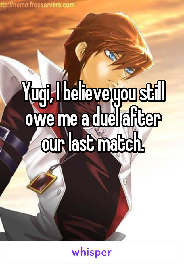 Yugi, I believe you still owe me a duel after our last match.