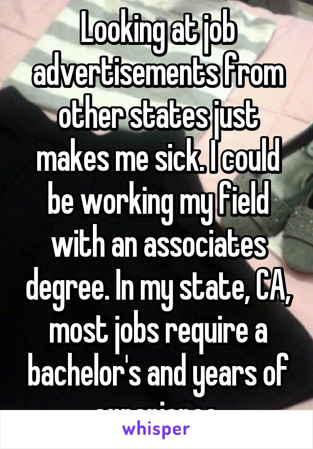 Looking at job advertisements from other states just makes me sick. I could be working my field with an associates degree. In my state, CA, most jobs require a bachelor's and years of experience.