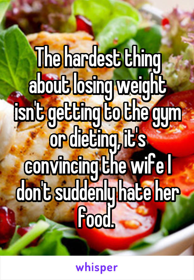 The hardest thing about losing weight isn't getting to the gym or dieting, it's convincing the wife I don't suddenly hate her food.
