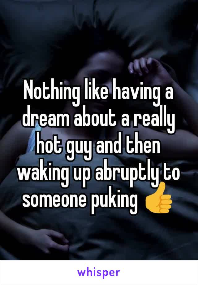Nothing like having a dream about a really hot guy and then waking up abruptly to someone puking 👍