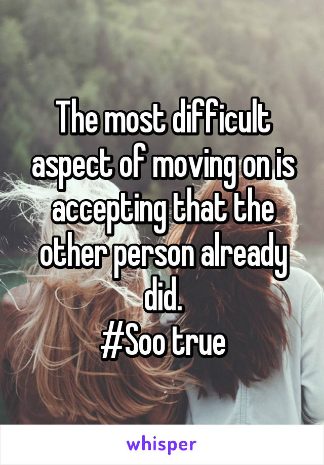 The most difficult aspect of moving on is accepting that the other person already did. #Soo true