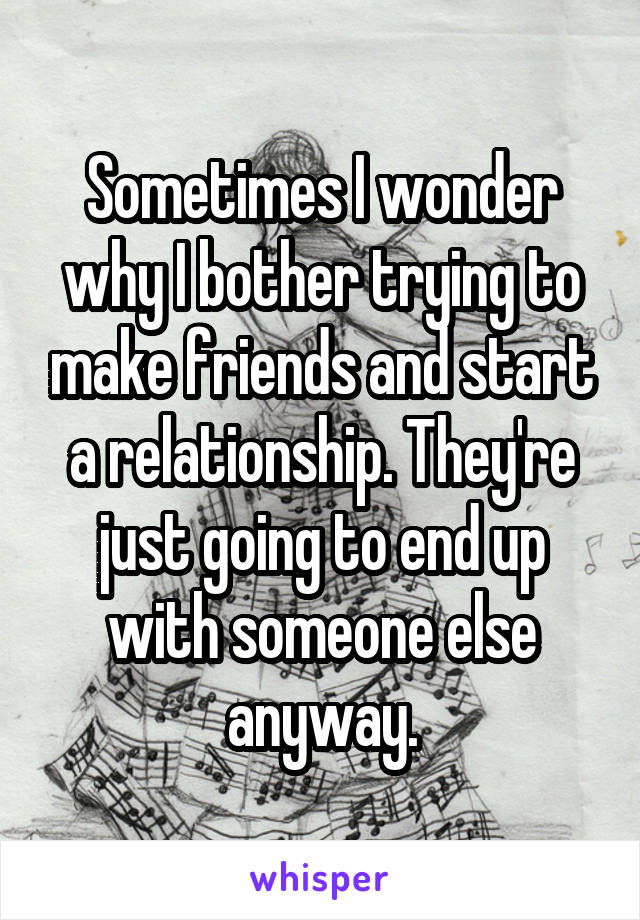 Sometimes I wonder why I bother trying to make friends and start a relationship. They're just going to end up with someone else anyway.