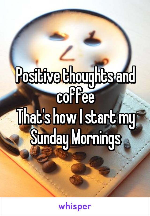 Positive thoughts and coffee That's how I start my Sunday Mornings