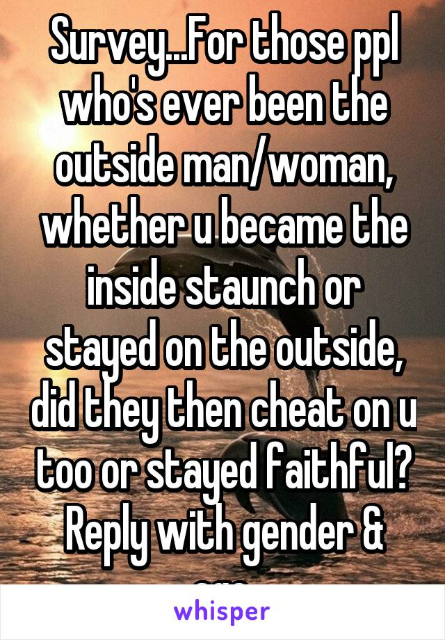 Survey...For those ppl who's ever been the outside man/woman, whether u became the inside staunch or stayed on the outside, did they then cheat on u too or stayed faithful? Reply with gender & age.
