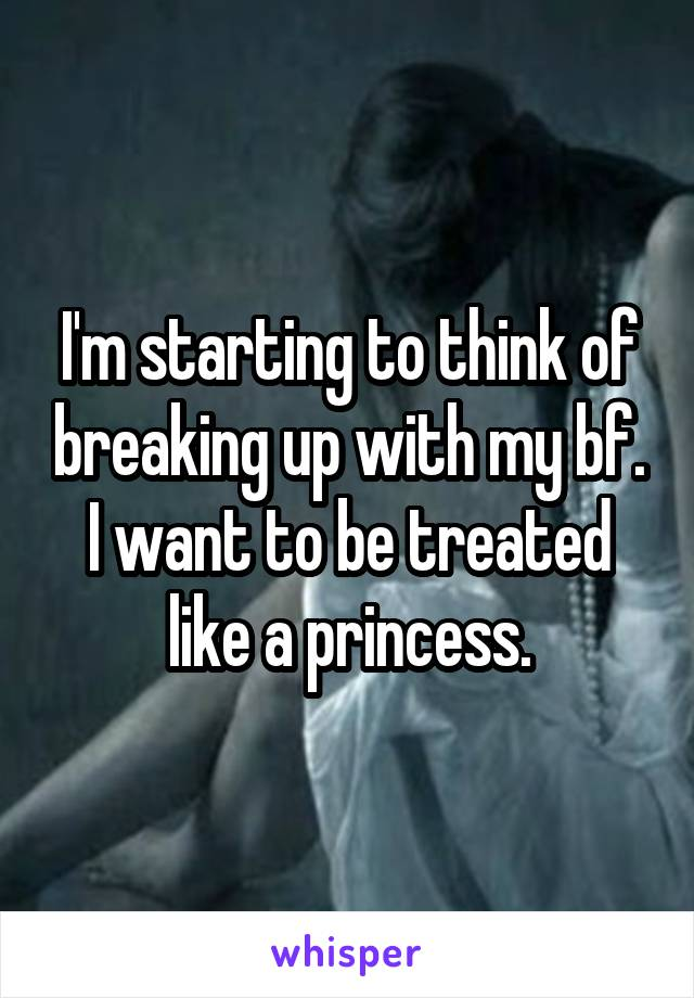 I'm starting to think of breaking up with my bf. I want to be treated like a princess.