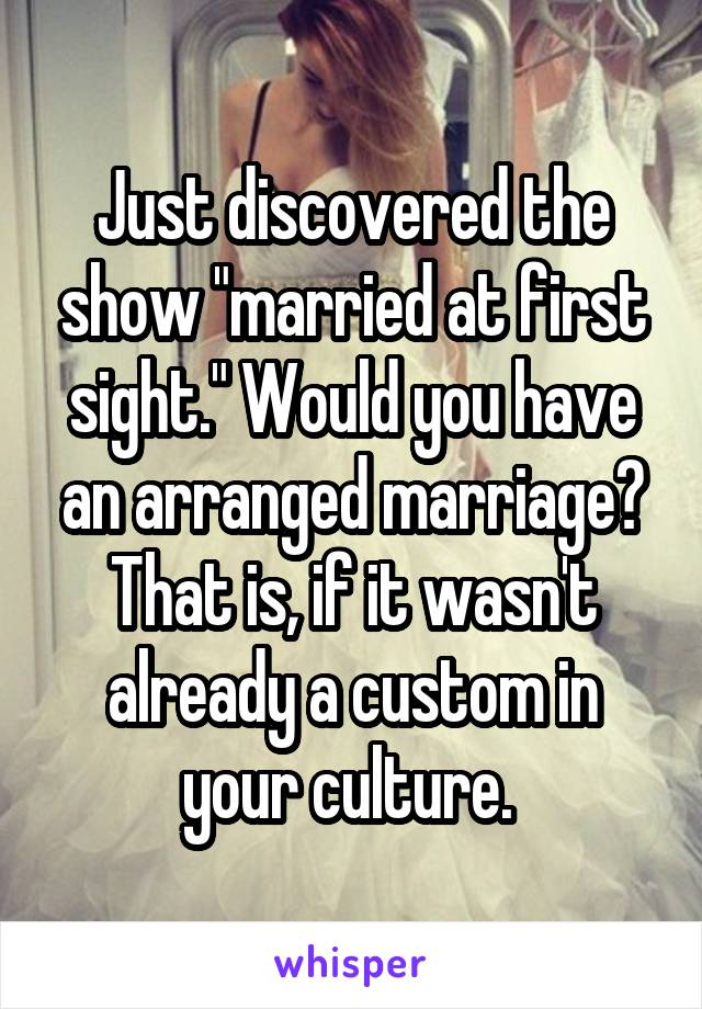 "Just discovered the show ""married at first sight."" Would you have an arranged marriage? That is, if it wasn't already a custom in your culture."