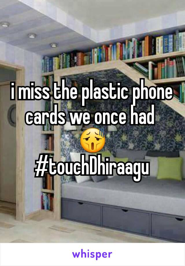 i miss the plastic phone cards we once had  😫 #touchDhiraagu