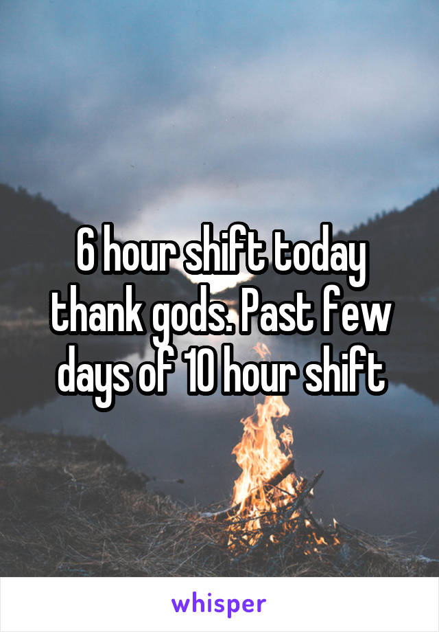 6 hour shift today thank gods. Past few days of 10 hour shift