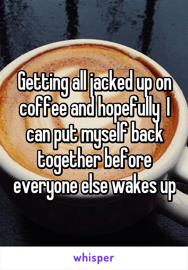 Getting all jacked up on coffee and hopefully  I can put myself back together before everyone else wakes up