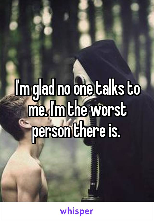 I'm glad no one talks to me. I'm the worst person there is.