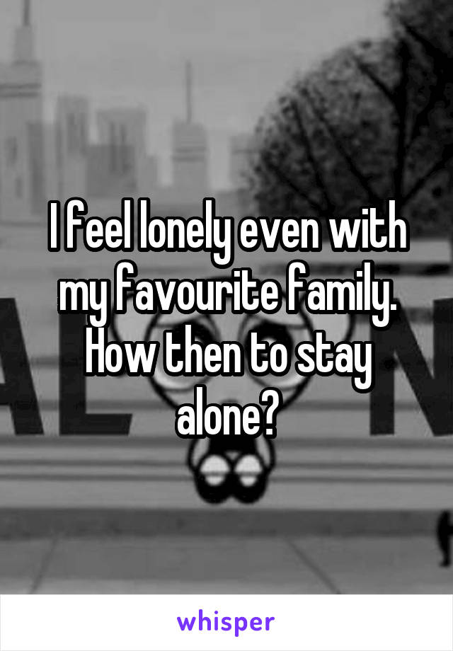 I feel lonely even with my favourite family. How then to stay alone?