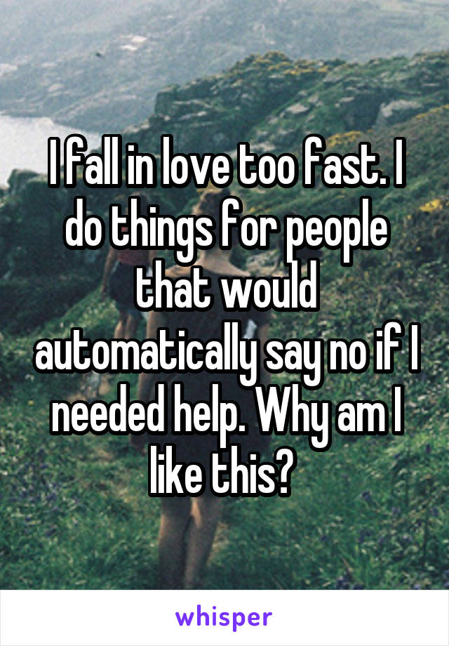I fall in love too fast. I do things for people that would automatically say no if I needed help. Why am I like this?