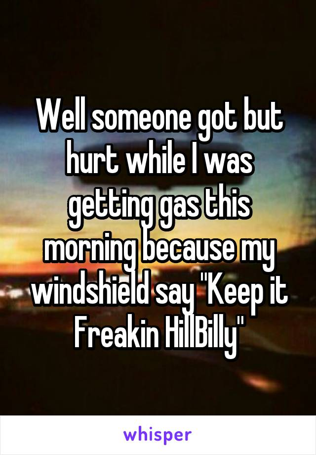 "Well someone got but hurt while I was getting gas this morning because my windshield say ""Keep it Freakin HillBilly"""