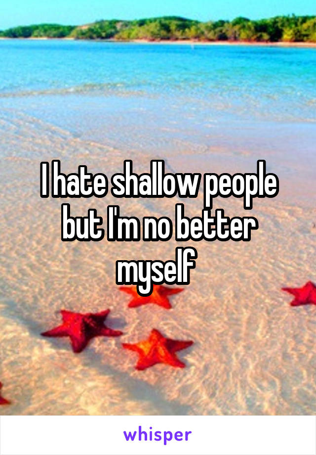 I hate shallow people but I'm no better myself