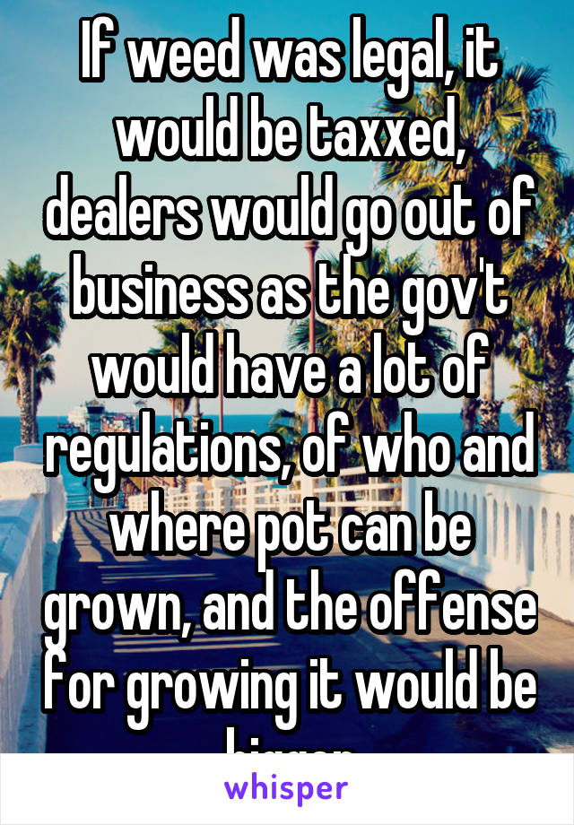 If weed was legal, it would be taxxed, dealers would go out of business as the gov't would have a lot of regulations, of who and where pot can be grown, and the offense for growing it would be bigger