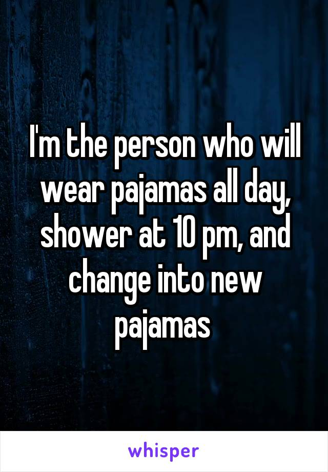 I'm the person who will wear pajamas all day, shower at 10 pm, and change into new pajamas