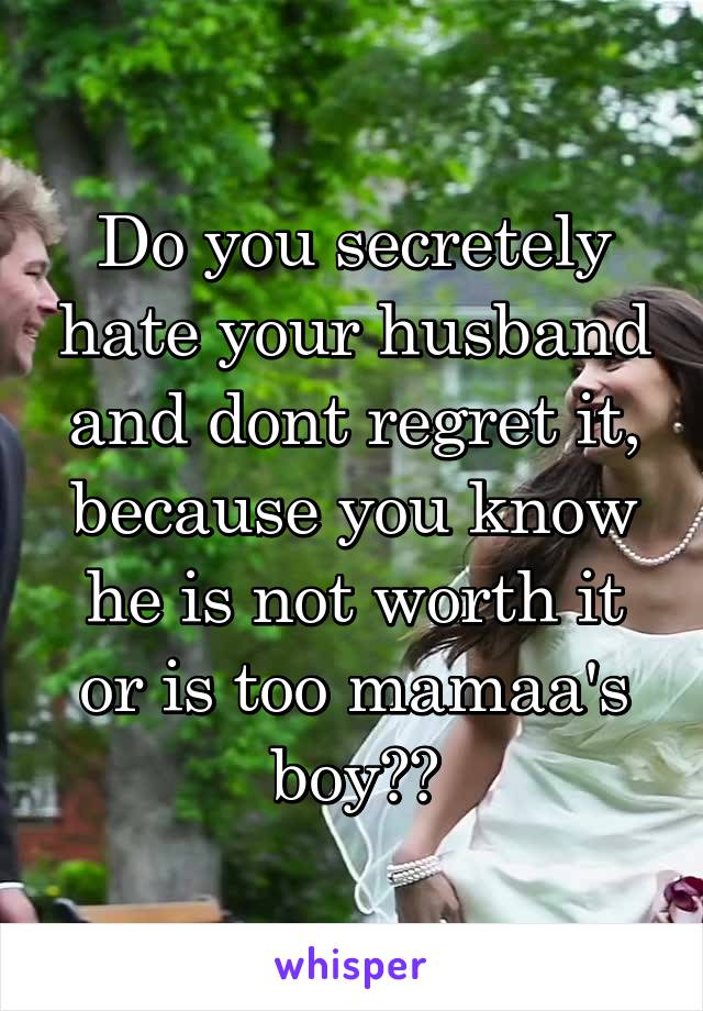 Do you secretely hate your husband and dont regret it, because you know he is not worth it or is too mamaa's boy??