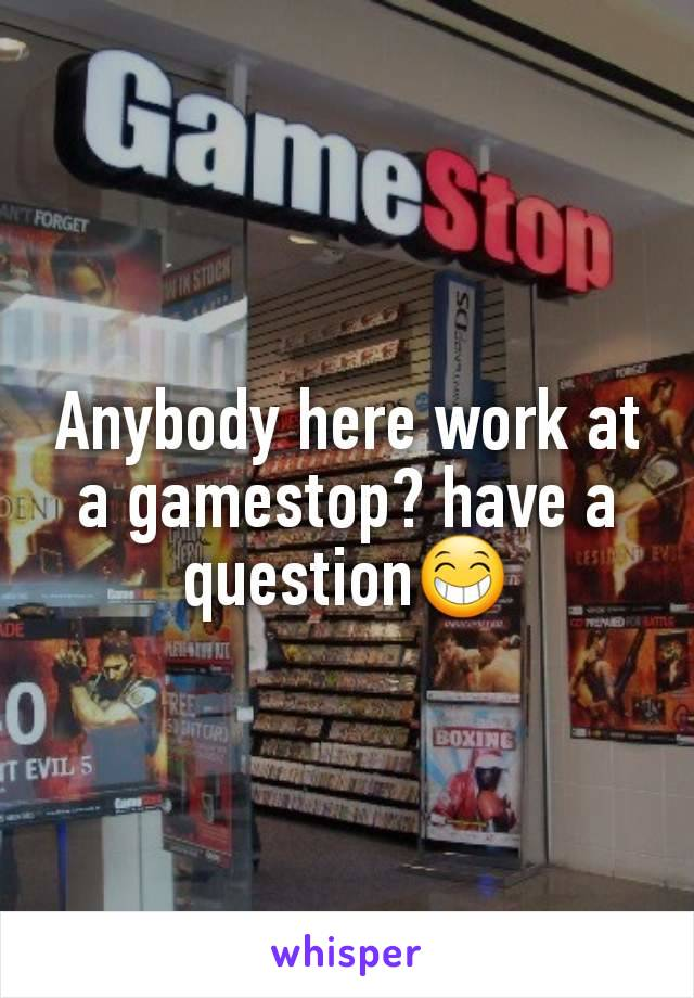 Anybody here work at a gamestop? have a question😁