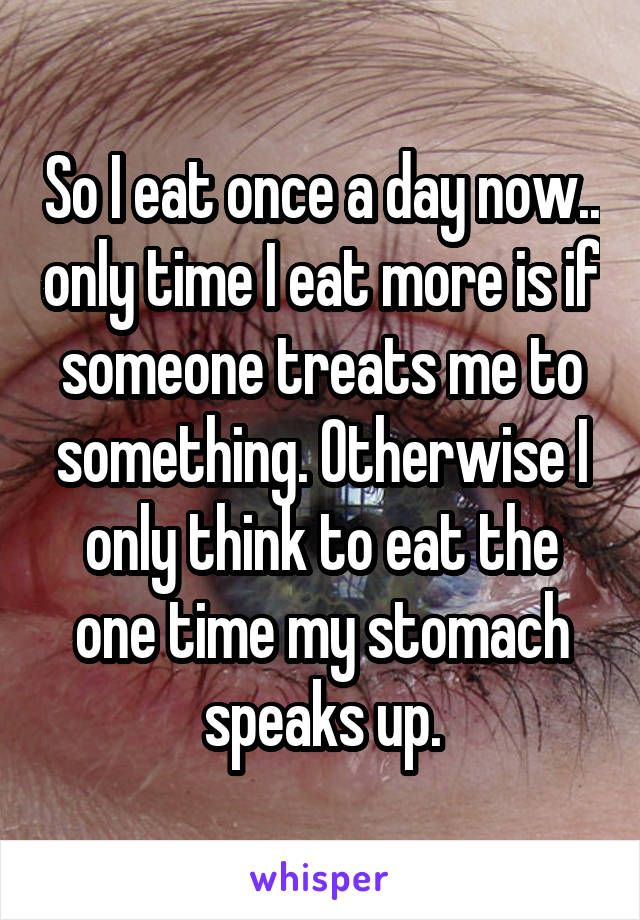 So I eat once a day now.. only time I eat more is if someone treats me to something. Otherwise I only think to eat the one time my stomach speaks up.