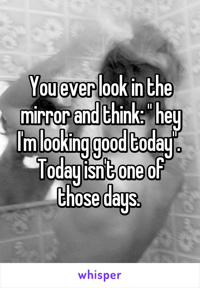 "You ever look in the mirror and think: "" hey I'm looking good today"".  Today isn't one of those days."
