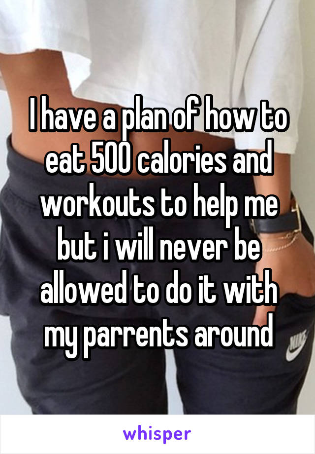 I have a plan of how to eat 500 calories and workouts to help me but i will never be allowed to do it with my parrents around