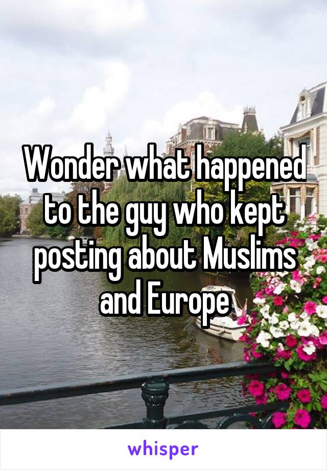 Wonder what happened to the guy who kept posting about Muslims and Europe