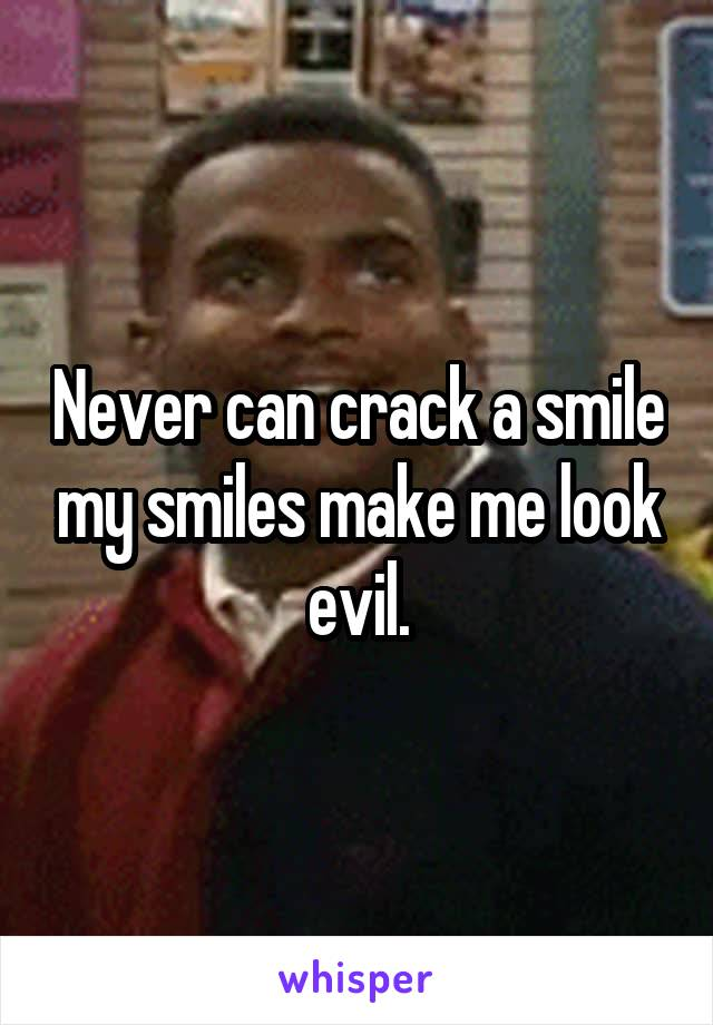 Never can crack a smile my smiles make me look evil.