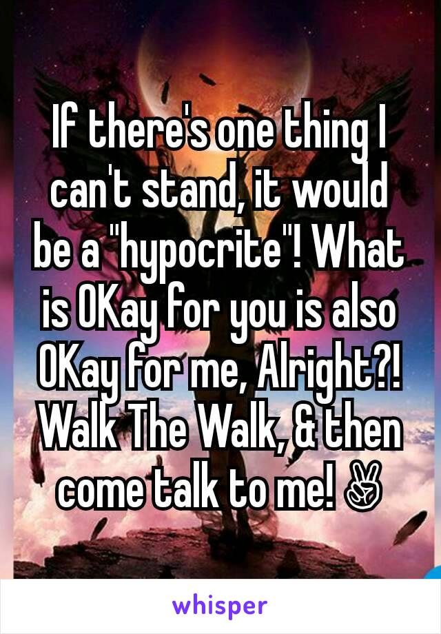 "If there's one thing I can't stand, it would be a ""hypocrite""! What is OKay for you is also OKay for me, Alright?! Walk The Walk, & then come talk to me! ✌"