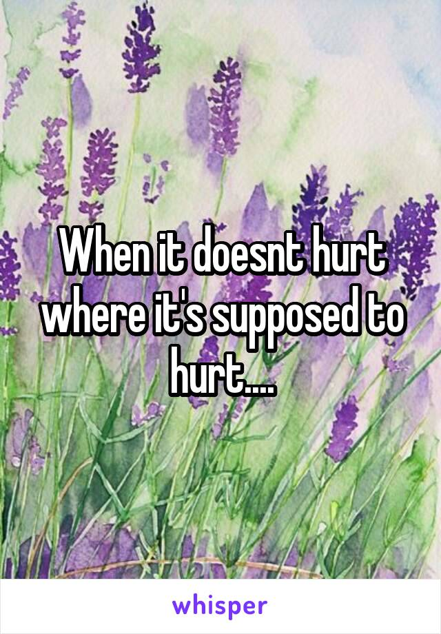 When it doesnt hurt where it's supposed to hurt....