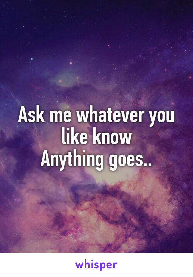 Ask me whatever you like know Anything goes..