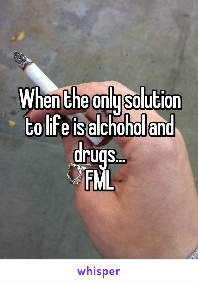 When the only solution to life is alchohol and drugs... FML