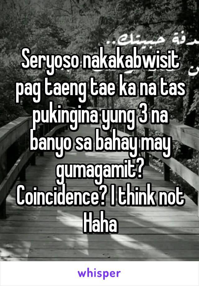 Seryoso nakakabwisit pag taeng tae ka na tas pukingina yung 3 na banyo sa bahay may gumagamit? Coincidence? I think not Haha