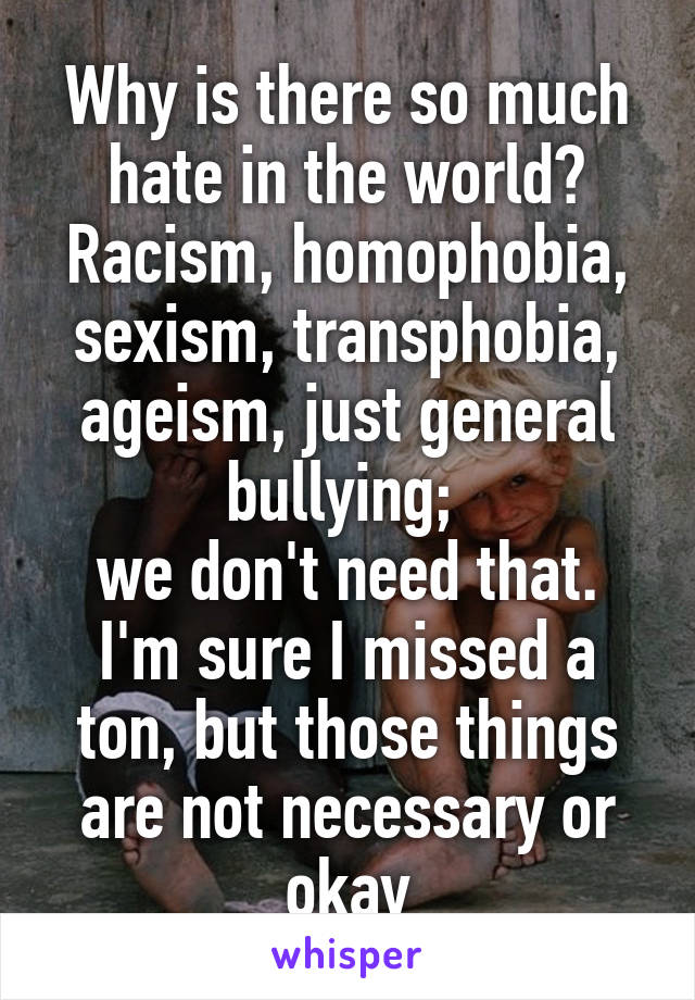 Why is there so much hate in the world? Racism, homophobia, sexism, transphobia, ageism, just general bullying;  we don't need that. I'm sure I missed a ton, but those things are not necessary or okay