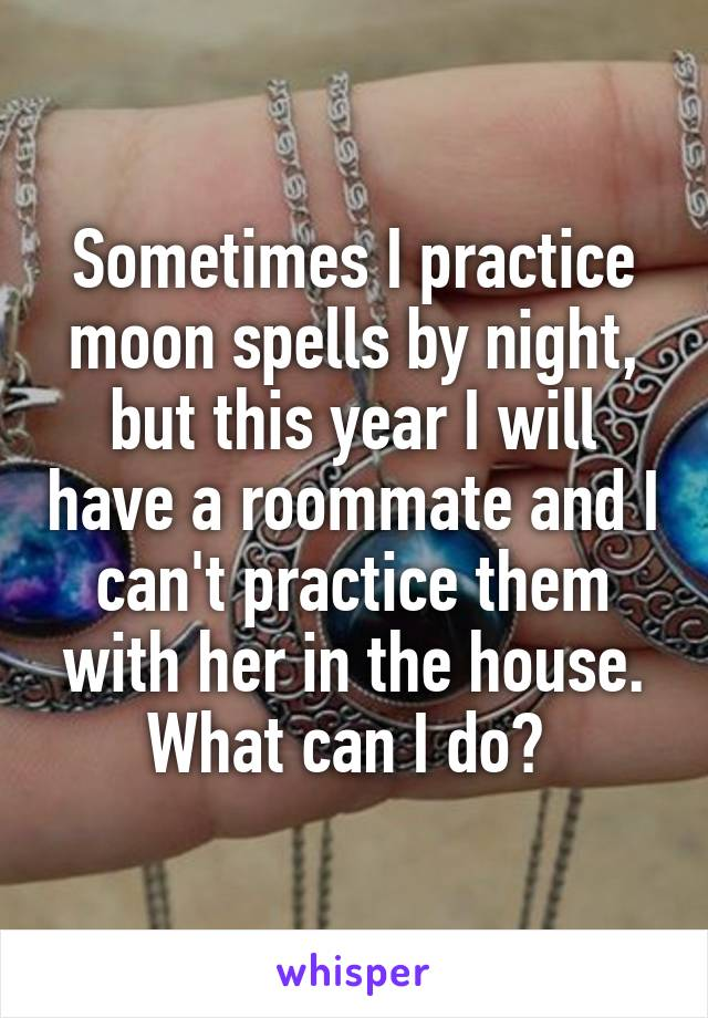 Sometimes I practice moon spells by night, but this year I will have a roommate and I can't practice them with her in the house. What can I do?