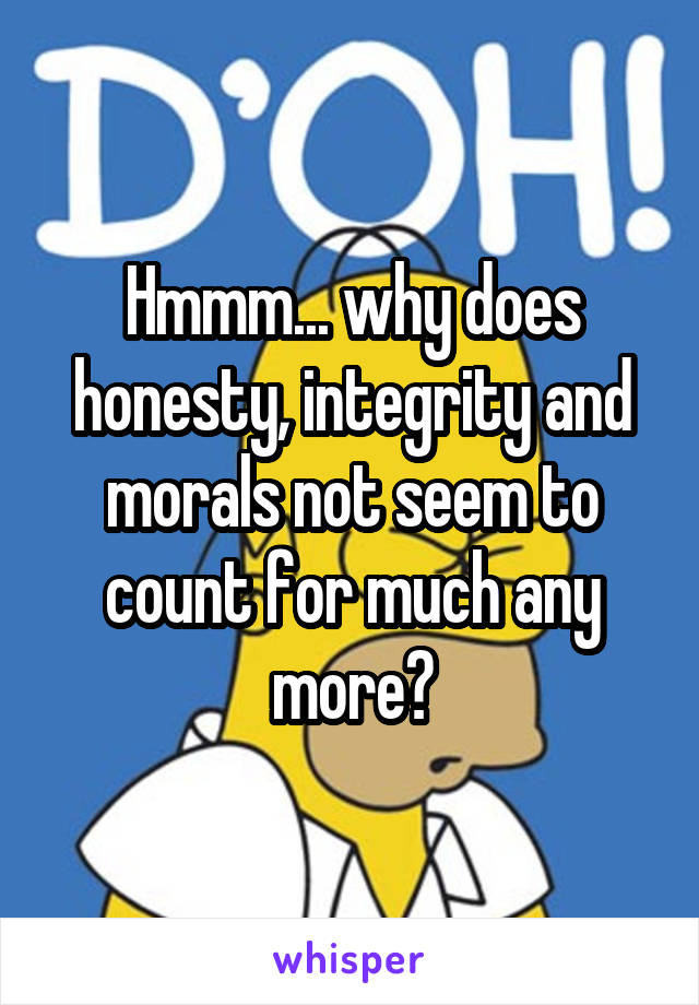 Hmmm... why does honesty, integrity and morals not seem to count for much any more?