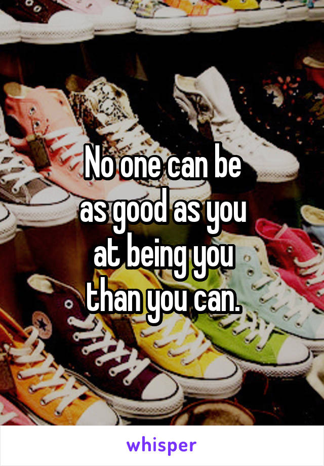 No one can be as good as you at being you than you can.