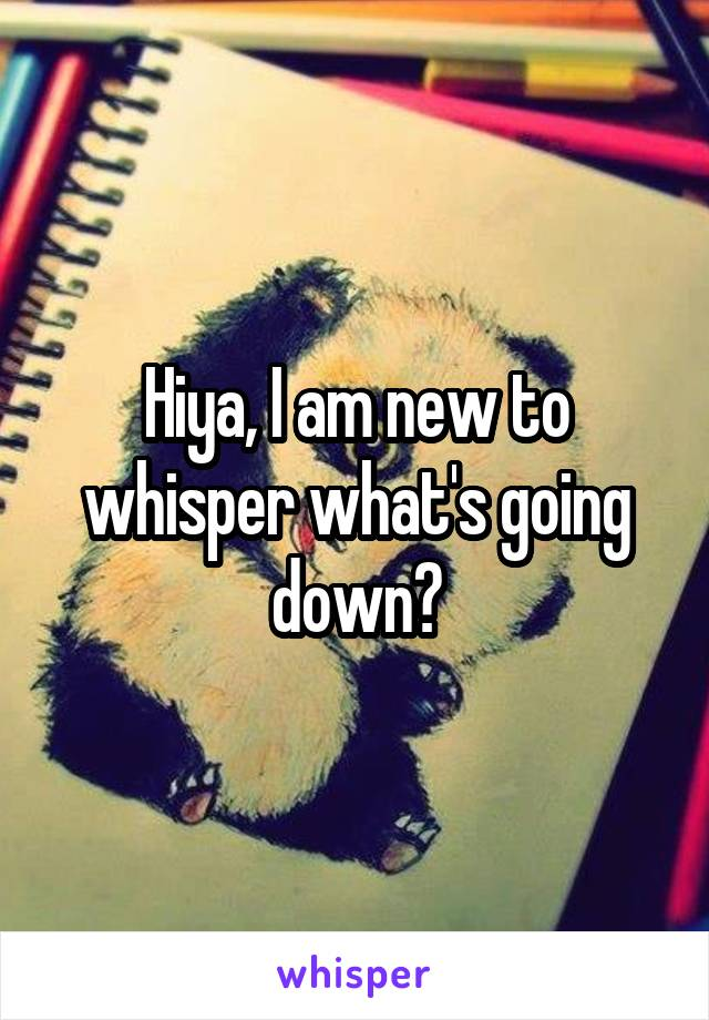Hiya, I am new to whisper what's going down?